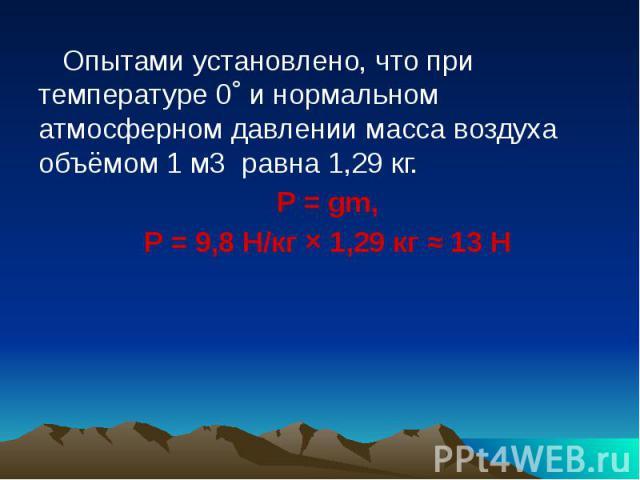 Опытами установлено, что при температуре 0˚ и нормальном атмосферном давлении масса воздуха объёмом 1 м3 равна 1,29 кг.P = gm,P = 9,8 H/кг × 1,29 кг ≈ 13 Н