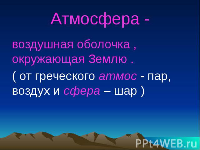 Атмосфера - воздушная оболочка , окружающая Землю .( от греческого атмос - пар, воздух и сфера – шар )
