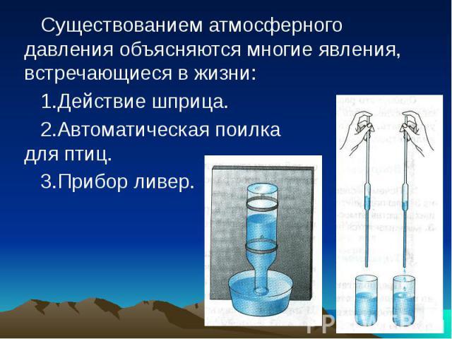 Существованием атмосферного давления объясняются многие явления, встречающиеся в жизни: 1.Действие шприца. 2.Автоматическая поилка для птиц. 3.Прибор ливер.
