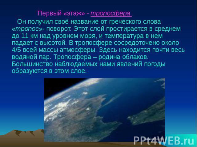Первый «этаж» - тропосфера. Он получил своё название от греческого слова «тропос»- поворот. Этот слой простирается в среднем до 11 км над уровнем моря, и температура в нем падает с высотой. В тропосфере сосредоточено около 4/5 всей массы атмосферы. …