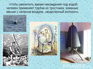 Чтобы увеличить время нахождения под водой, человек применяет трубки из тростник