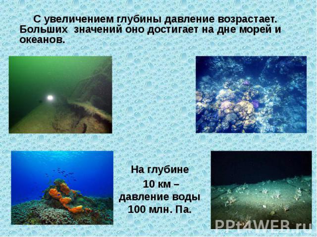 С увеличением глубины давление возрастает. Больших значений оно достигает на дне морей и океанов. На глубине 10 км – давление воды 100 млн. Па.