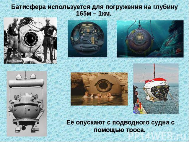 Батисфера используется для погружения на глубину 165м – 1км. Её опускают с подводного судна с помощью троса.