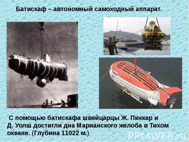 Батискаф – автономный самоходный аппарат. С помощью батискафа швейцарцы Ж. Пиккар и Д. Уолш достигли дна Марианского желоба в Тихом океане. (Глубина 11022 м.)