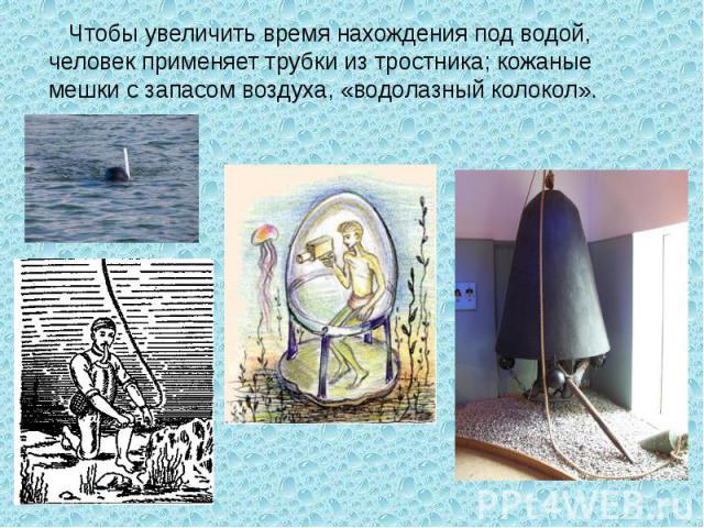 Чтобы увеличить время нахождения под водой, человек применяет трубки из тростника; кожаные мешки с запасом воздуха, «водолазный колокол».
