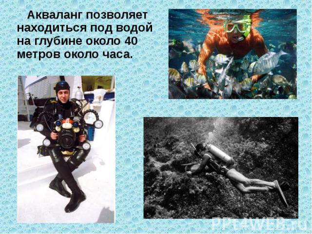 Акваланг позволяет находиться под водой на глубине около 40 метров около часа.