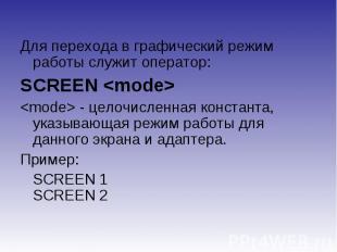 Для перехода в графический режим работы служит оператор:SCREEN - целочисленная к