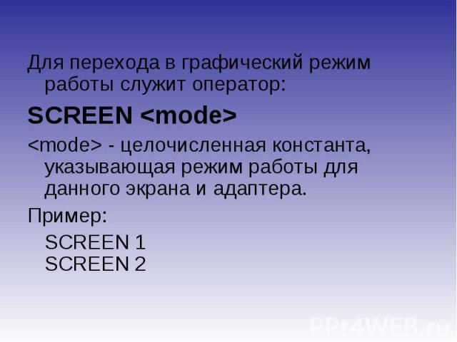 Для перехода в графический режим работы служит оператор:SCREEN - целочисленная константа, указывающая режим работы для данного экрана и адаптера.Пример: SCREEN 1SCREEN 2