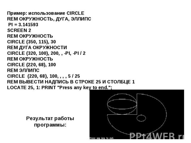 Пример: использование CIRCLEREM ОКРУЖНОСТЬ, ДУГА, ЭЛЛИПС PI = 3.141593SCREEN 2REM ОКРУЖНОСТЬCIRCLE (350, 115), 30REM ДУГА ОКРУЖНОСТИCIRCLE (320, 100), 200, , -PI, -PI / 2REM ОКРУЖНОСТЬCIRCLE (220, 68), 100REM ЭЛЛИПСCIRCLE (220, 68), 100, , , , 5 / 2…