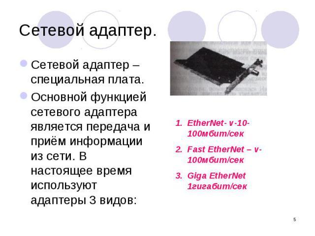 Сетевой адаптер. Сетевой адаптер – специальная плата. Основной функцией сетевого адаптера является передача и приём информации из сети. В настоящее время используют адаптеры 3 видов: EtherNet- v-10-100мбит/секFast EtherNet – v-100мбит/секGiga EtherN…