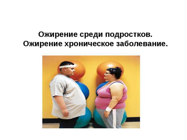 Ожирение среди подростков. Ожирение хроническое заболевание