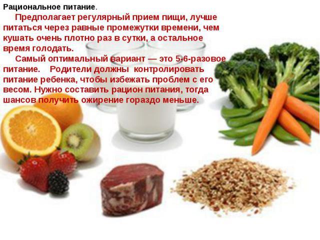 Рациональное питание. Предполагает регулярный прием пищи, лучше питаться через равные промежутки времени, чем кушать очень плотно раз в сутки, а остальное время голодать. Самый оптимальный вариант — это 5-6-разовое питание. Родители должны контролир…