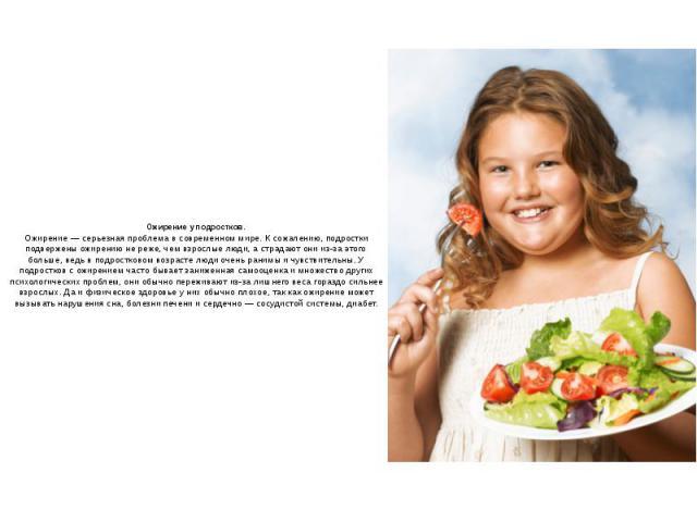 Ожирение у подростков.Ожирение — серьезная проблема в современном мире. К сожалению, подростки подвержены ожирению не реже, чем взрослые люди, а страдают они из-за этого больше, ведь в подростковом возрасте люди очень ранимы и чувствительны. У подро…