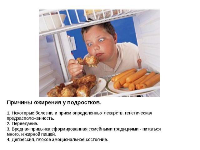 Причины ожирения у подростков.1. Некоторые болезни, и прием определенных лекарств, генетическая предрасположенность.2. Переедание.3. Вредная привычка сформированная семейными традициями - питаться много, и жирной пищей.4. Депрессия, плохое эмоционал…