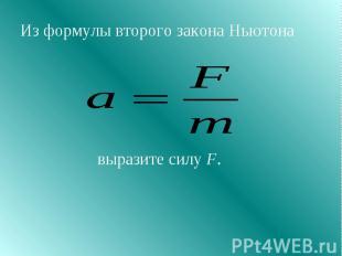 Из формулы второго закона Ньютона выразите силу F.