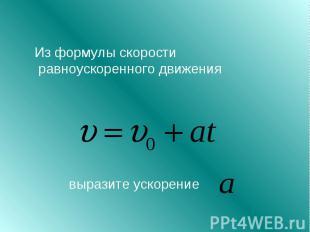 Из формулы скорости равноускоренного движения выразите ускорение