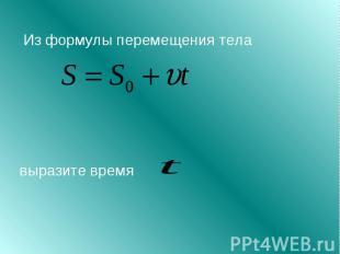 Из формулы перемещения тела выразите время