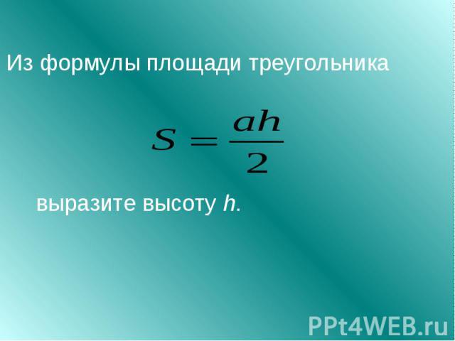 Из формулы площади треугольника выразите высоту h.