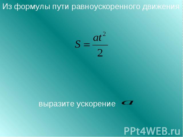 Из формулы пути равноускоренного движения выразите ускорение