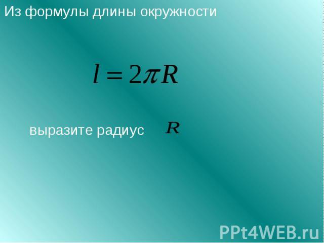 Из формулы длины окружности выразите радиус