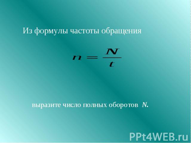 Из формулы частоты обращения выразите число полных оборотов N.
