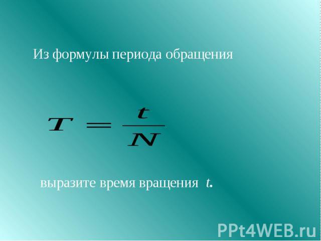Из формулы периода обращения выразите время вращения t.