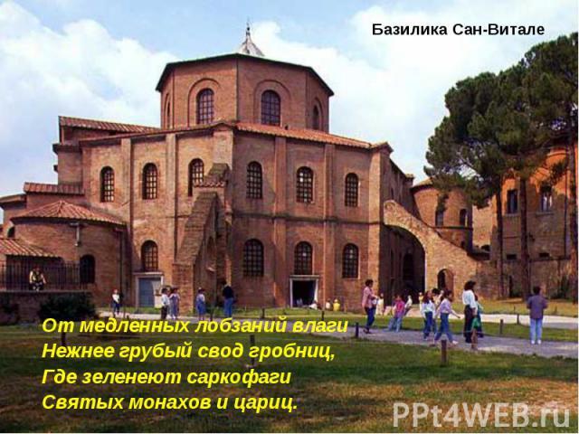 Базилика Сан-Витале От медленных лобзаний влагиНежнее грубый свод гробниц,Где зеленеют саркофагиСвятых монахов и цариц.