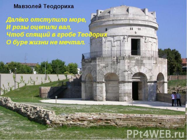 Мавзолей Теодориха Далёко отступило море,И розы оцепили вал,Чтоб спящий в гробе ТеодорихО буре жизни не мечтал.
