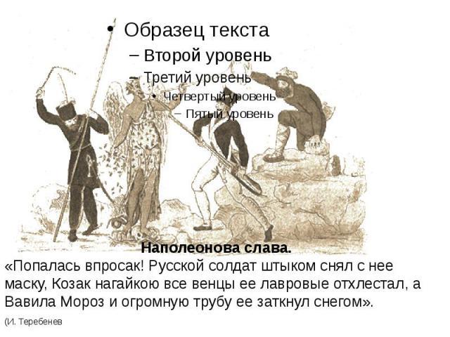 Наполеонова слава.«Попалась впросак! Русской солдат штыком снял с нее маску, Козак нагайкою все венцы ее лавровые отхлестал, а Вавила Мороз и огромную трубу ее заткнул снегом».(И. Теребенев