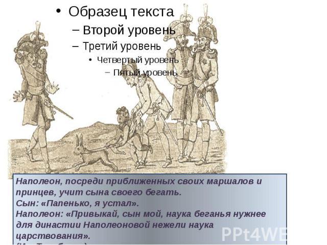 Наполеон, посреди приближенных своих маршалов и принцев, учит сына своего бегать. Сын: «Папенько, я устал». Наполеон: «Привыкай, сын мой, наука беганья нужнее для династии Наполеоновой нежели наука царствования». (Ив.Теребенев).