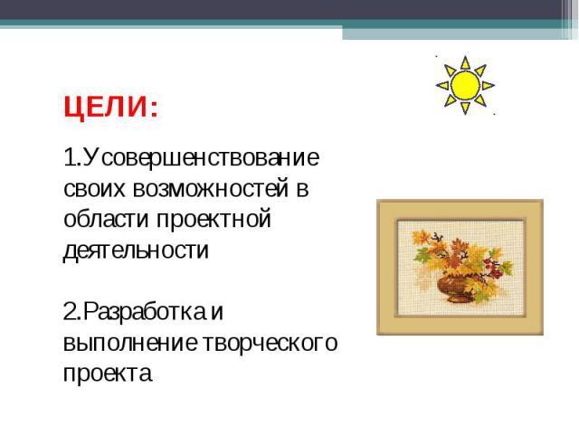 ЦЕЛИ:1.Усовершенствование своих возможностей в области проектной деятельности2.Разработка и выполнение творческого проекта