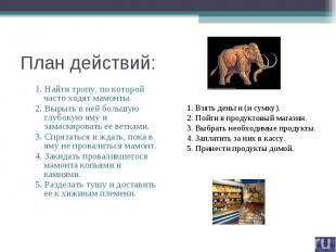 План действий: 1. Найти тропу, по которой часто ходят мамонты.2. Вырыть в ней бо