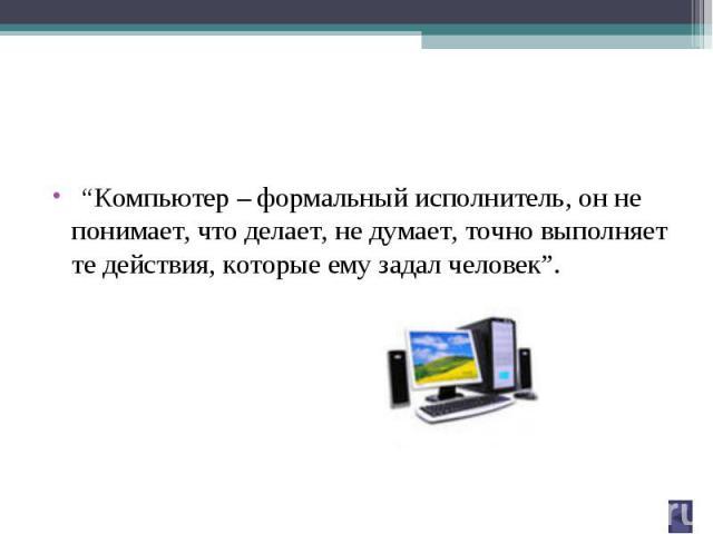 """""""Компьютер – формальный исполнитель, он не понимает, что делает, не думает, точно выполняет те действия, которые ему задал человек""""."""