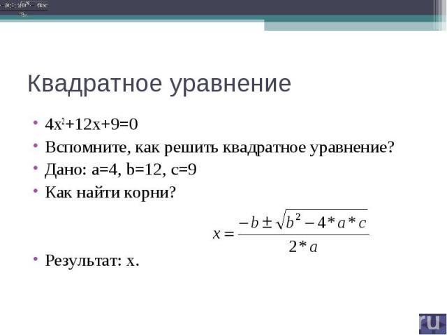 4х2+12х+9=0 Вспомните, как решить квадратное уравнение?Дано: a=4, b=12, c=9Как найти корни? Результат: х.