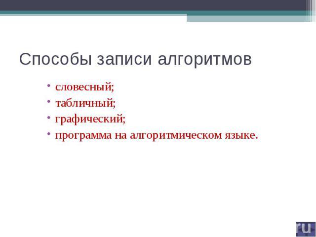 Способы записи алгоритмов словесный; табличный; графический; программа на алгоритмическом языке.