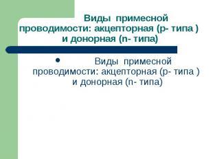 Виды примесной проводимости: акцепторная (p- типа ) и донорная (n- типа) Виды пр