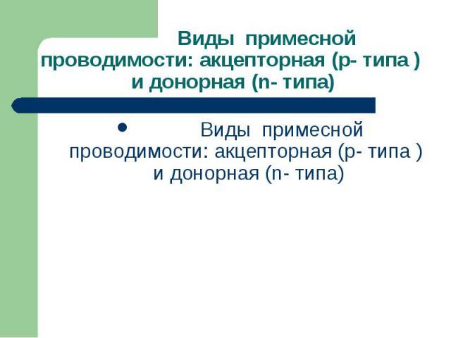 Виды примесной проводимости: акцепторная (p- типа ) и донорная (n- типа) Виды примесной проводимости: акцепторная (p- типа ) и донорная (n- типа)