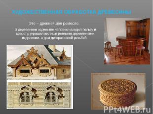 ХУДОЖЕСТВЕННАЯ ОБРАБОТКА ДРЕВЕСИНЫ Это – древнейшее ремесло. В деревянном зодчес