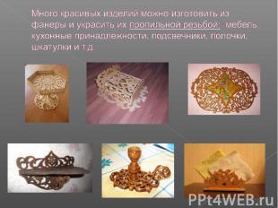 Много красивых изделий можно изготовить из фанеры и украсить их пропильной резьб