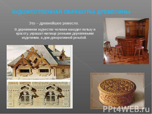 ХУДОЖЕСТВЕННАЯ ОБРАБОТКА ДРЕВЕСИНЫ Это – древнейшее ремесло. В деревянном зодчестве человек находил пользу и красоту, украшал жилище резными деревянными изделиями, а дом декоративной резьбой.