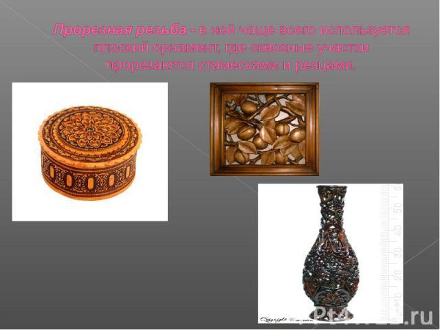 Прорезная резьба - в ней чаще всего используется плоский орнамент, где сквозные участки прорезаются стамесками и резцами.