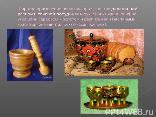 Широкое применение получило производство деревянной резной и точеной посуды, которую пропитывали олифой, украшали серебром и золотом и расписывали масляными красками (знаменитая хохломская роспись).