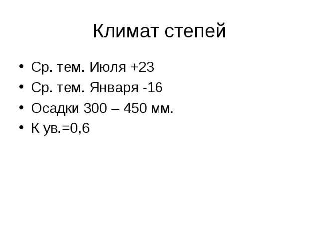 Климат степей Ср. тем. Июля +23Ср. тем. Января -16Осадки 300 – 450 мм.К ув.=0,6