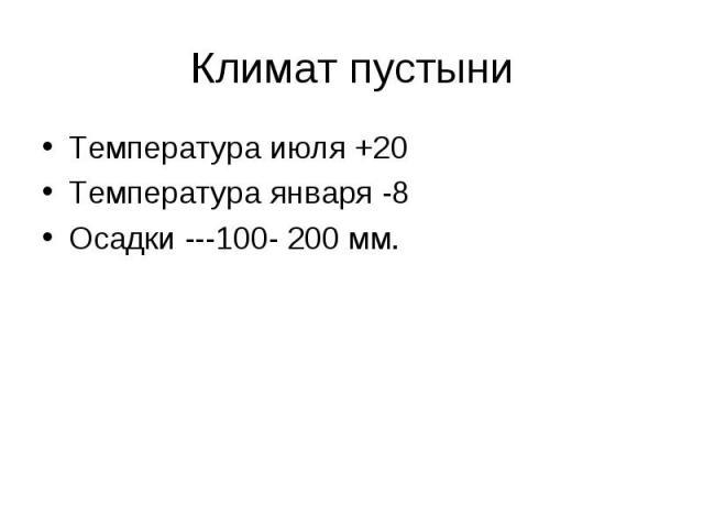 Климат пустыни Температура июля +20Температура января -8Осадки ---100- 200 мм.