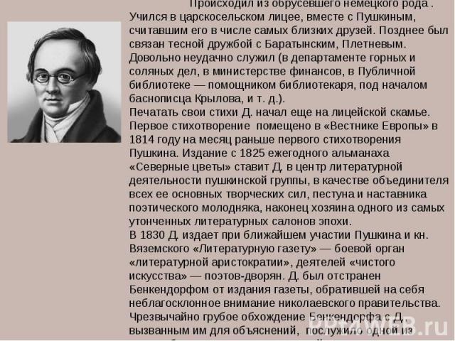 ДЕЛЬВИГ Антон Антонович (1798-1831), русский поэт. Происходил из обрусевшего немецкого рода . Учился в царскосельском лицее, вместе с Пушкиным, считавшим его в числе самых близких друзей. Позднее был связан тесной дружбой с Баратынским, Плетневым. Д…