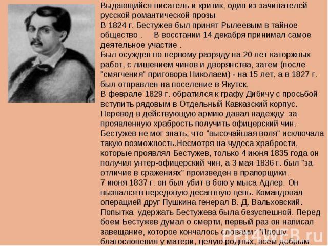Александр Александрович Бестужев (1797-1837)Выдающийся писатель и критик, один из зачинателей русской романтической прозыВ 1824 г. Бестужев был принят Рылеевым в тайное общество . В восстании 14 декабря принимал самое деятельное участие . Был осужде…