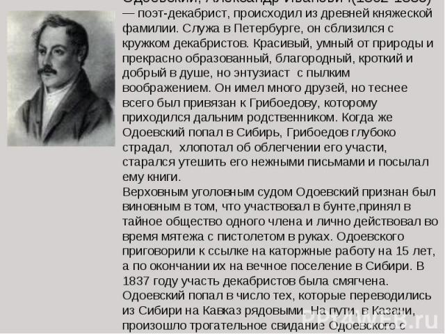 Одоевский, Александр Иванович(1802-1839)— поэт-декабрист, происходил из древней княжеской фамилии. Служа в Петербурге, он сблизился с кружком декабристов. Красивый, умный от природы и прекрасно образованный, благородный, кроткий и добрый в душе, но …