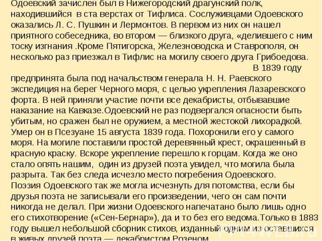 Одоевский зачислен был в Нижегородский драгунский полк, находившийся в ста верстах от Тифлиса. Сослуживцами Одоевского оказались Л.С.Пушкин и Лермонтов. В первом из них он нашел приятного собеседника, во втором — близкого друга, «делившего с ним т…