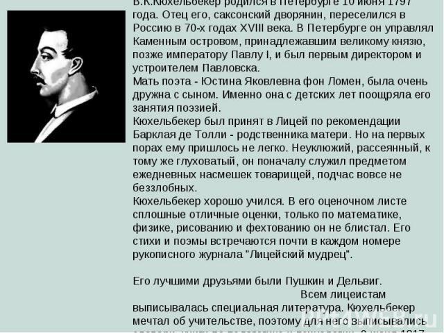 Кюхельбекер Вильгельм Карлович (1797 — 1846). В.К.Кюхельбекер родился в Петербурге 10 июня 1797 года. Отец его, саксонский дворянин, переселился в Россию в 70-х годах XVIII века. В Петербурге он управлял Каменным островом, принадлежавшим великому кн…