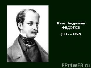 Павел Андреевич ФЕДОТОВ(1815 – 1852)